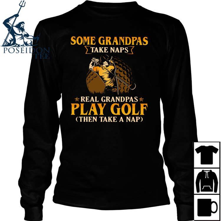 Some Grandpas Take Naps Real Grandpas Play Golf Then Take A Nap Shirt Long Sleeved
