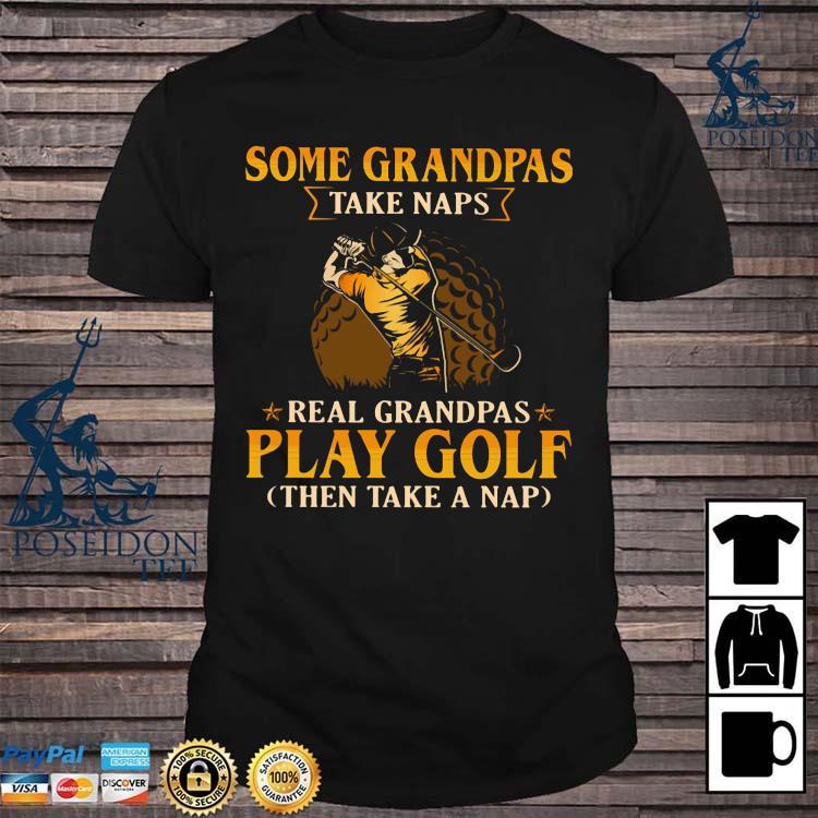 Some Grandpas Take Naps Real Grandpas Play Golf Then Take A Nap Shirt