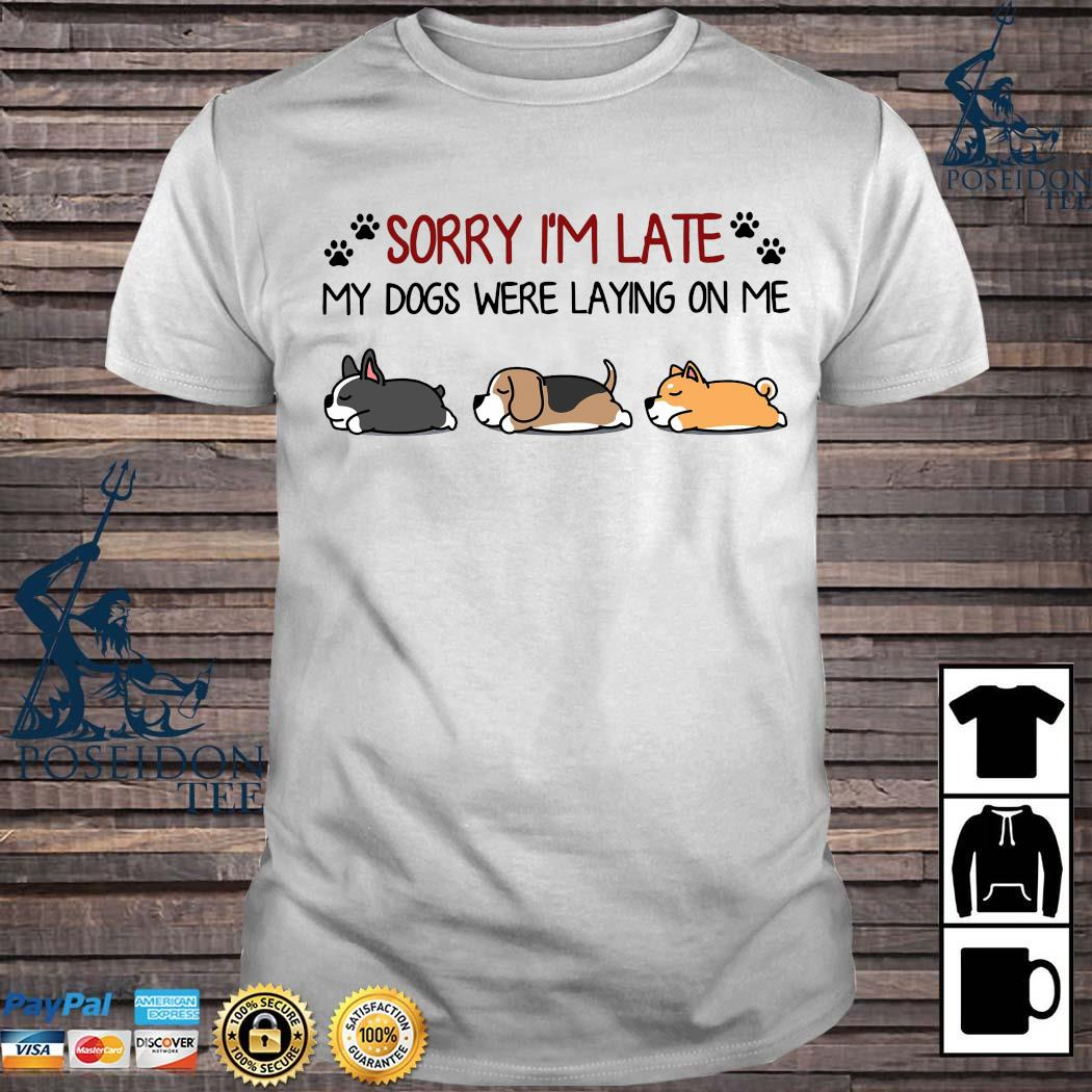 Sorry I'm Late My Dogs Were Laying On Me Shirt