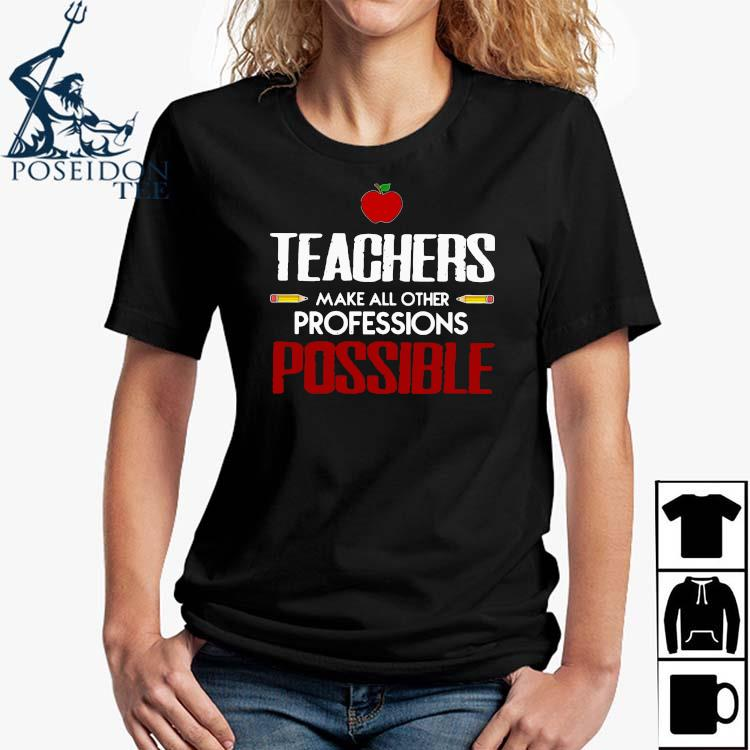 Teachers Make All Other Professions Possible Shirt Ladies Shirt