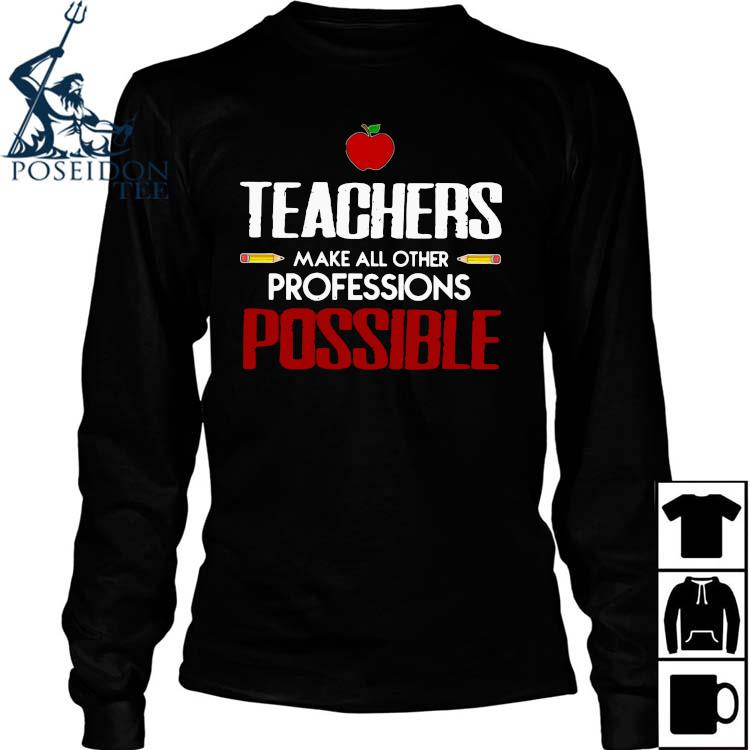 Teachers Make All Other Professions Possible Shirt Long Sleeved