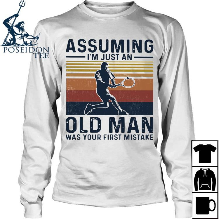 Tennis Assuming I'm Just An Old Man Was Your First Mistake Shirt Long Sleeved