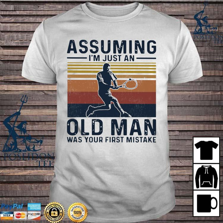 Tennis Assuming I'm Just An Old Man Was Your First Mistake Shirt