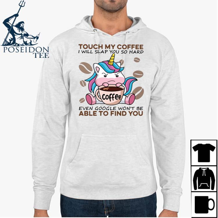 Unicorn Touch My Coffee I Will Slap You So Hard Even Google Won't Be Able To Find You Shirt Hoodie