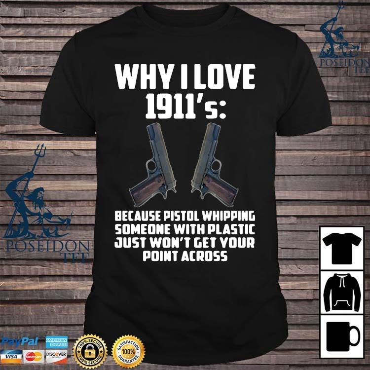 Why I Love 1911 Because Pistol Whipping Someone With Plastic Just Won't Get Your Point Across Shirt